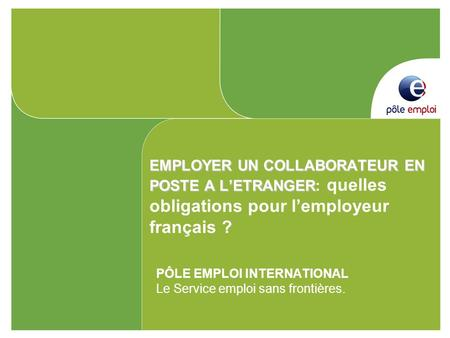 EMPLOYER UN COLLABORATEUR EN POSTE A LETRANGER EMPLOYER UN COLLABORATEUR EN POSTE A LETRANGER: quelles obligations pour lemployeur français ? PÔLE EMPLOI.