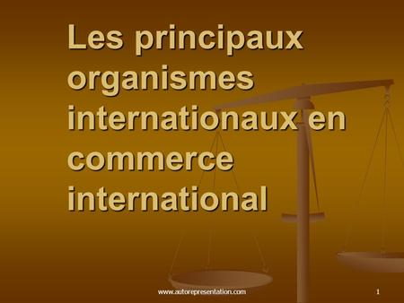 Www.autorepresentation.com1 Les principaux organismes internationaux en commerce international.