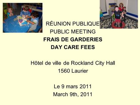 RÉUNION PUBLIQUE PUBLIC MEETING FRAIS DE GARDERIES DAY CARE FEES Hôtel de ville de Rockland City Hall 1560 Laurier Le 9 mars 2011 March 9th, 2011.