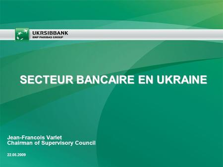Jean-Francois Varlet Chairman of Supervisory Council 22.05.2009 SECTEUR BANCAIRE EN UKRAINE.