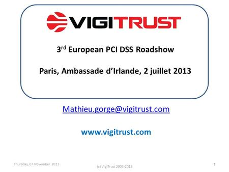 Thursday, 07 November 2013 (c) VigiTrust 2003-2013 1  3 rd European PCI DSS Roadshow Paris, Ambassade dIrlande,