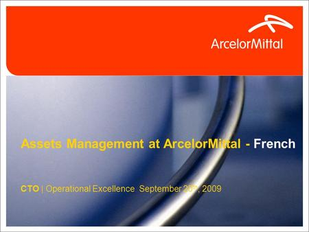 1 Assets Management at ArcelorMittal - French CTO | Operational Excellence September 20 th, 2009.