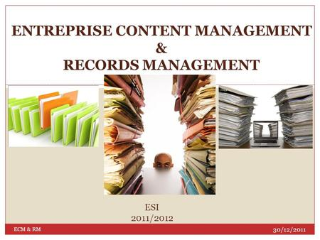 ENTREPRISE CONTENT MANAGEMENT & RECORDS MANAGEMENT 30/12/2011 ECM & RM ESI 2011/2012.