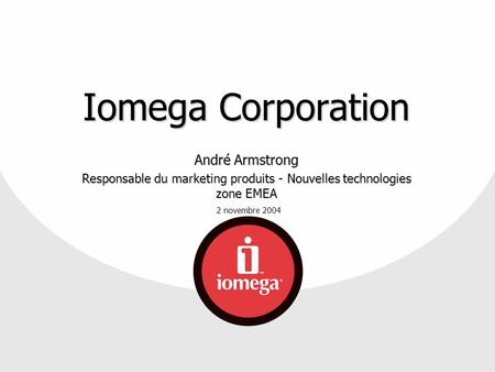 2 novembre 2004 Iomega Corporation André Armstrong Responsable du marketing produits - Nouvelles technologies zone EMEA.