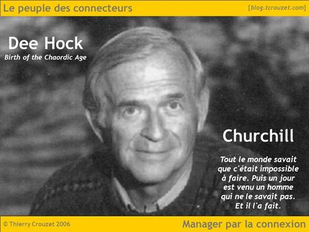 Le peuple des connecteurs © Thierry Crouzet 2006 [blog.tcrouzet.com] Manager par la connexion Dee Hock Birth of the Chaordic Age Churchill Tout le monde.