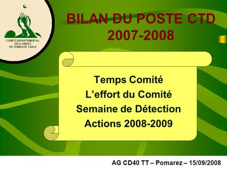BILAN DU POSTE CTD 2007-2008 Temps Comité Leffort du Comité Semaine de Détection Actions 2008-2009 COMITE DEPARTEMENTAL DES LANDES DE TENNIS DE TABLE AG.