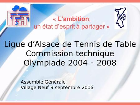 Ligue dAlsace de Tennis de Table Commission technique Olympiade 2004 - 2008 Assemblé Générale Village Neuf 9 septembre 2006 « Lambition, un état desprit.
