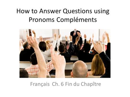 How to Answer Questions using Pronoms Compléments Français Ch. 6 Fin du Chapître.
