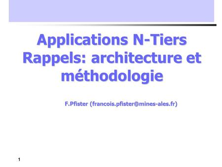 1 Applications N-Tiers Rappels: architecture et méthodologie F.Pfister