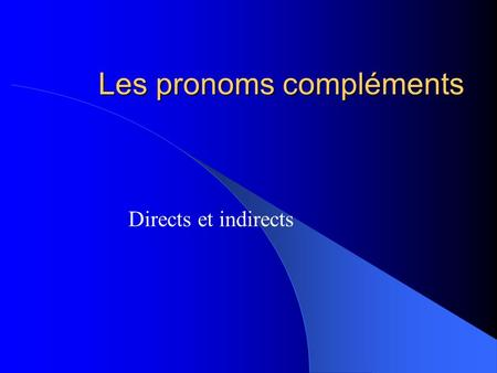 Les pronoms compléments Directs et indirects Review the following slides.