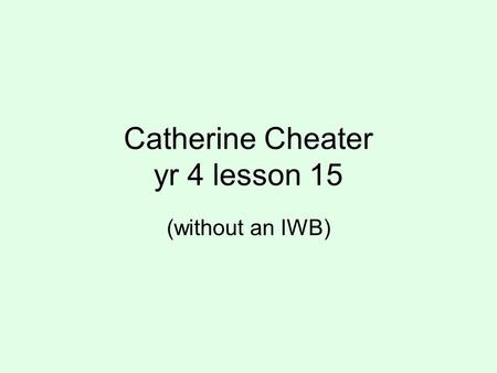 Catherine Cheater yr 4 lesson 15 (without an IWB).