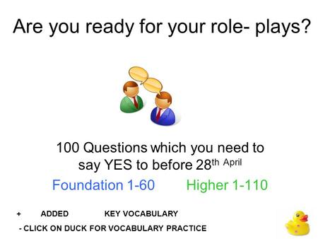 Are you ready for your role- plays? 100 Questions which you need to say YES to before 28 th April Foundation 1-60 Higher 1-110 + ADDED KEY VOCABULARY -