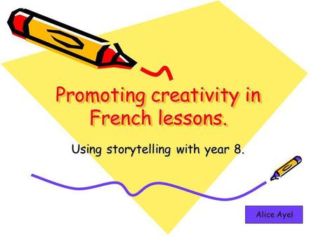 Promoting creativity in French lessons. Using storytelling with year 8. Alice Ayel.