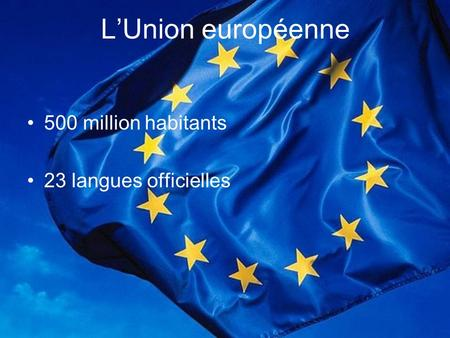 L'Union européenne 500 million habitants 23 langues officielles.
