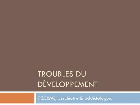 TROUBLES DU DÉVELOPPEMENT F.GERME, psychiatre & addictologue.