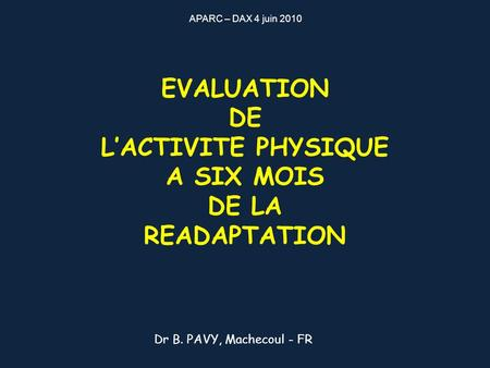 EVALUATION DE LACTIVITE PHYSIQUE A SIX MOIS DE LA READAPTATION Dr B. PAVY, Machecoul - FR APARC – DAX 4 juin 2010.
