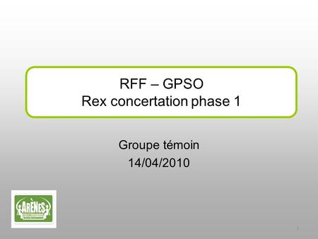 Groupe témoin 14/04/2010 RFF – GPSO Rex concertation phase 1 1.