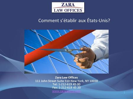 Comment sétablir aux États-Unis? Zara Law Offices 111 John Street Suite 510 New York, NY 10038 Tel: 1-212-619 45 00 Fax: 1-212-619 45 20 www.zaralawny.com.