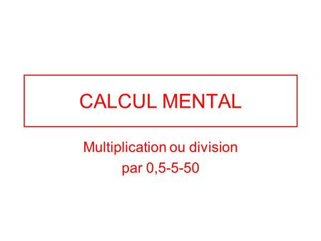 CALCUL MENTAL Multiplication ou division par 0,5-5-50.