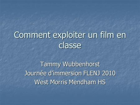 Comment exploiter un film en classe Tammy Wubbenhorst Journée dimmersion FLENJ 2010 West Morris Mendham HS.