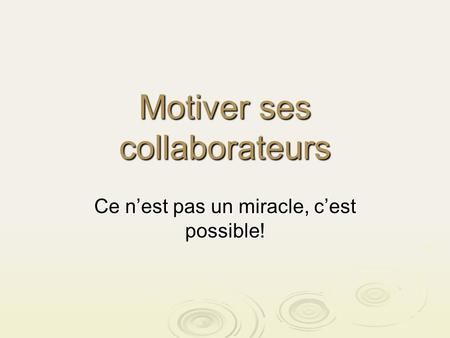 Motiver ses collaborateurs Ce nest pas un miracle, cest possible!
