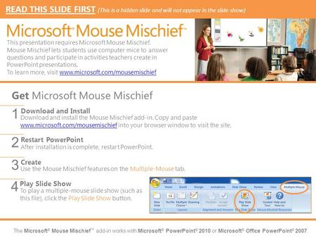 The Microsoft ® Mouse Mischief add-in works with Microsoft ® PowerPoint ® 2010 or Microsoft ® Office PowerPoint ® 2007. Download and install the Mouse.
