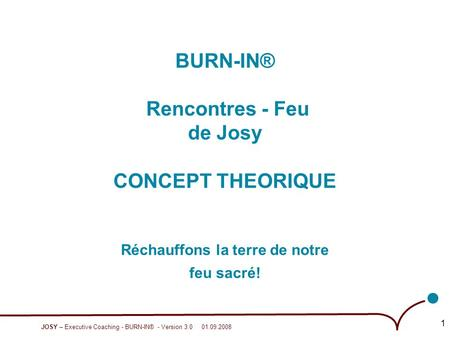 JOSY – Executive Coaching - BURN-IN® - Version 3.0 01.09.2008 1 BURN-IN® Rencontres - Feu de Josy CONCEPT THEORIQUE Réchauffons la terre de notre feu sacré!