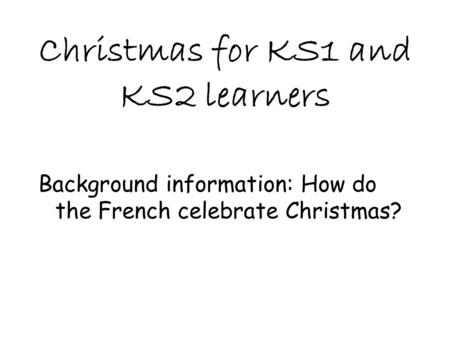 Christmas for KS1 and KS2 learners Background information: How do the French celebrate Christmas?