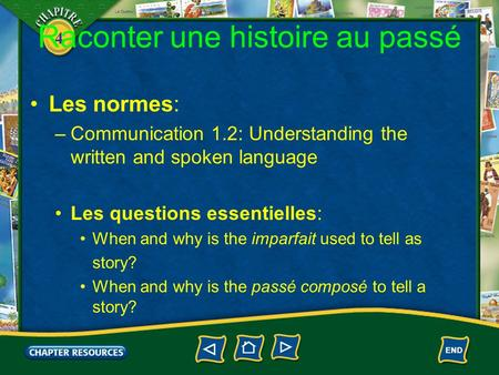 4 Raconter une histoire au passé Les normes: –Communication 1.2: Understanding the written and spoken language Les questions essentielles: When and why.