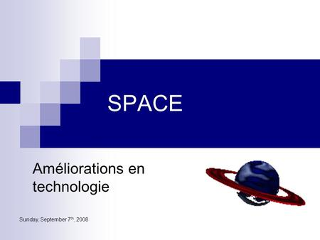Sunday, September 7 th, 2008 SPACE Améliorations en technologie.