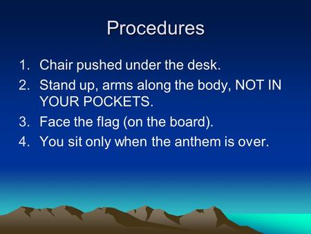 Procedures 1.Chair pushed under the desk. 2.Stand up, arms along the body, NOT IN YOUR POCKETS. 3.Face the flag (on the board). 4.You sit only when the.