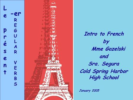 Intro to French by Mme Gozelski and Sra. Segura Cold Spring Harbor High School January 2005 LeprésentLeprésent -er R E G U L A R V E R B S.