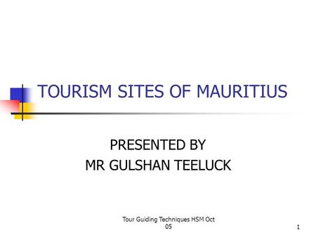 Tour Guiding Techniques HSM Oct 051 TOURISM SITES OF MAURITIUS PRESENTED BY MR GULSHAN TEELUCK.