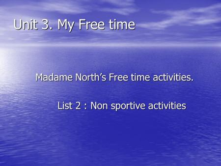 Unit 3. My Free time Madame Norths Free time activities. List 2 : Non sportive activities.