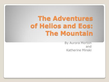 The Adventures of Helios and Eos: The Mountain By Aurora Morton and Katherine Minski.