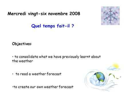 Mercredi vingt-six novembre 2008 Objectives: to consolidate what we have previously learnt about the weather to read a weather forecast to create our own.