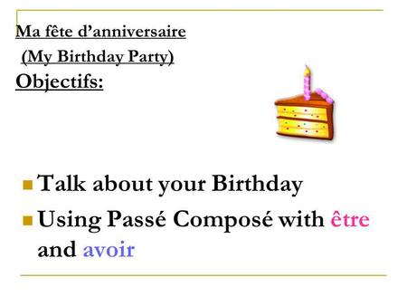 Ma fête danniversaire (My Birthday Party) Objectifs: Talk about your Birthday Using Passé Composé with être and avoir.