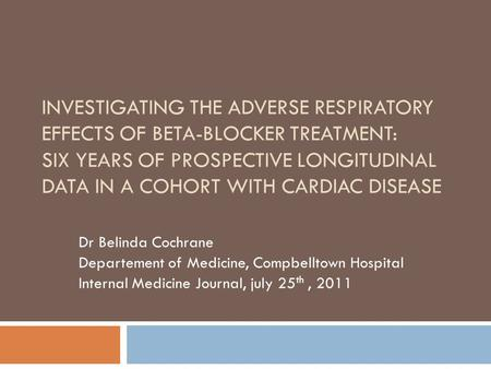 INVESTIGATING THE ADVERSE RESPIRATORY EFFECTS OF BETA-BLOCKER TREATMENT: SIX YEARS OF PROSPECTIVE LONGITUDINAL DATA IN A COHORT WITH CARDIAC DISEASE Dr.