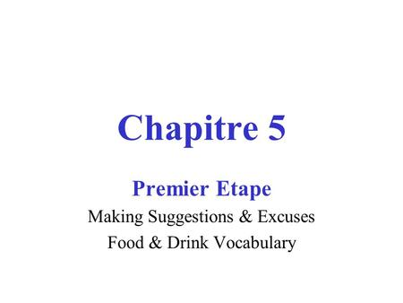 Chapitre 5 Premier Etape Making Suggestions & Excuses Food & Drink Vocabulary.
