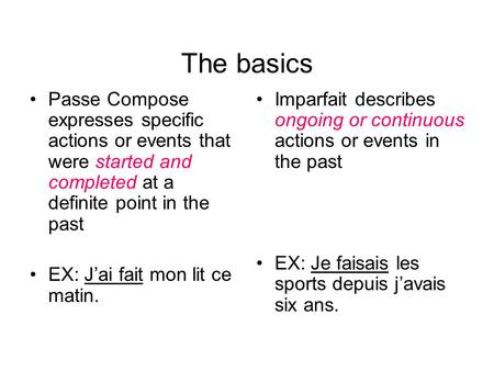 The basics Passe Compose expresses specific actions or events that were started and completed at a definite point in the past EX: Jai fait mon lit ce matin.