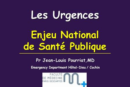 Les Urgences Enjeu National de Santé Publique Pr Jean-Louis Pourriat,MD Emergency Department Hôtel-Dieu / Cochin.