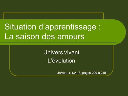 Situation dapprentissage : La saison des amours Univers vivant Lévolution Univers 1, SA 13, pages 200 à 215.