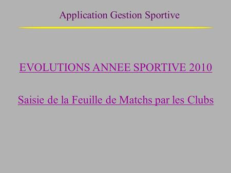 Application Gestion Sportive EVOLUTIONS ANNEE SPORTIVE 2010 Saisie de la Feuille de Matchs par les Clubs.