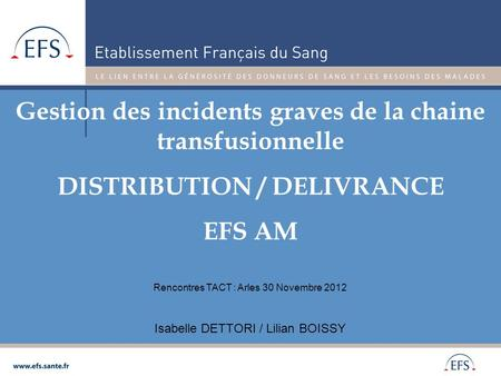 Gestion des incidents graves de la chaine transfusionnelle DISTRIBUTION / DELIVRANCE EFS AM Isabelle DETTORI / Lilian BOISSY Rencontres TACT : Arles 30.