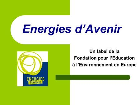 Energies dAvenir Un label de la Fondation pour lEducation à lEnvironnement en Europe.
