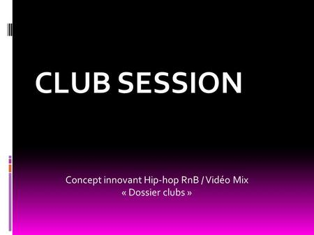 CLUB SESSION Concept innovant Hip-hop RnB / Vidéo Mix « Dossier clubs »