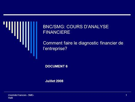 BNC/SMG: COURS D'ANALYSE FINANCIERE Comment faire le diagnostic financier de l'entreprise? DOCUMENT 6 Juillet 2008 Lhermite Francois - SMG-Haiti.
