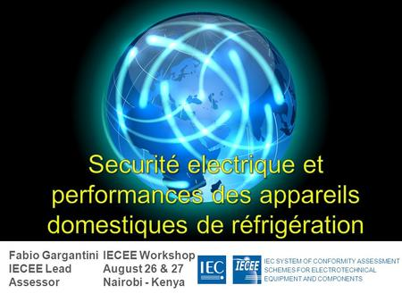 IEC SYSTEM OF CONFORMITY ASSESSMENT SCHEMES FOR ELECTROTECHNICAL EQUIPMENT AND COMPONENTS IECEE Workshop August 26 & 27 Nairobi - Kenya Fabio Gargantini.