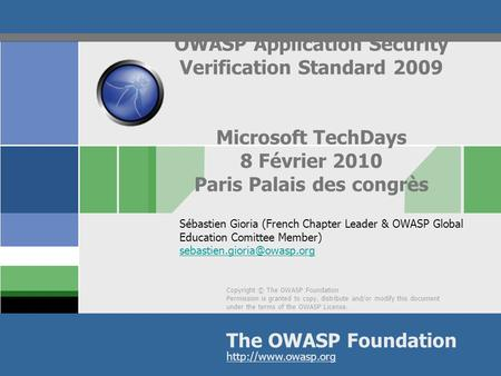 OWASP Application Security Verification Standard 2009 Microsoft TechDays 8 Février 2010 Paris Palais des congrès Sébastien Gioria (French Chapter Leader.