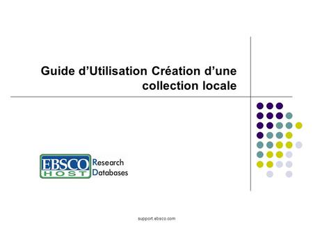 Support.ebsco.com Guide dUtilisation Création dune collection locale.